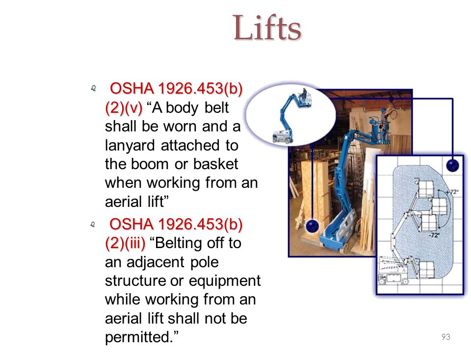 Lifts OSHA 1926.453(b) (2)(v) A body belt shall be worn and a lanyard attached to the boom or basket when working from an aerial lift