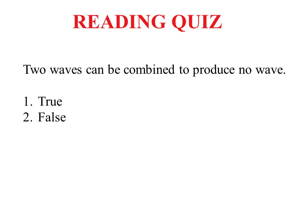 READING QUIZ Two waves can be combined to produce no wave. True False