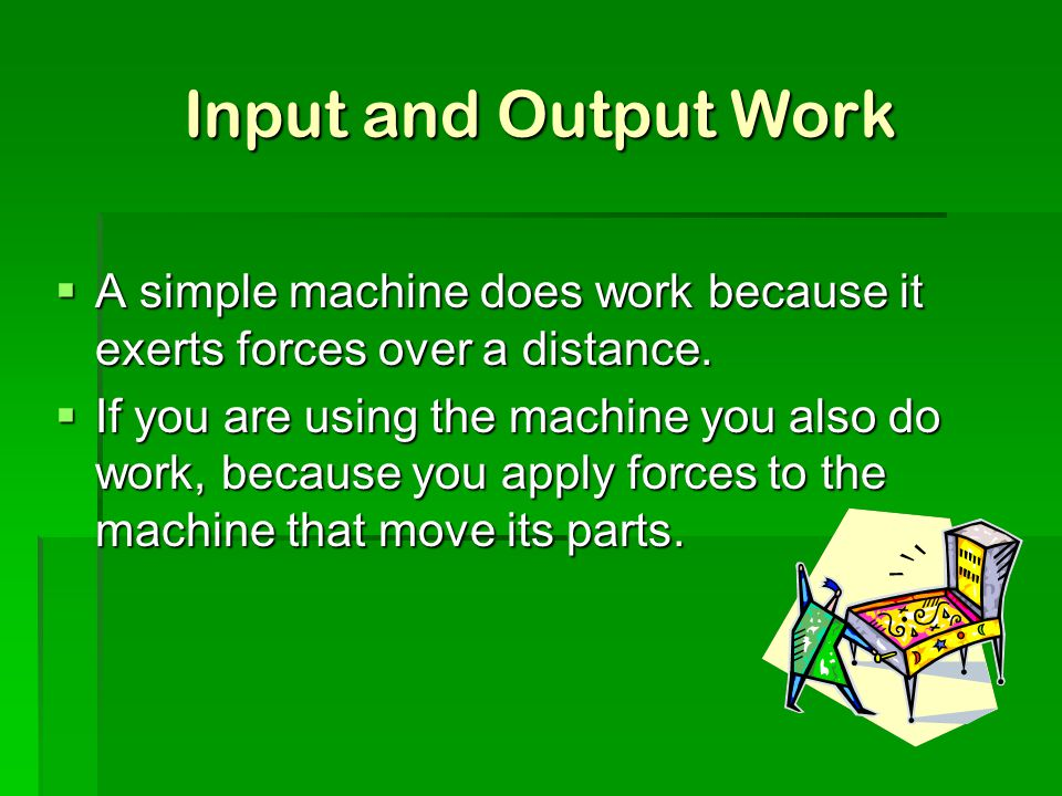 Input and Output Work A simple machine does work because it exerts forces over a distance.