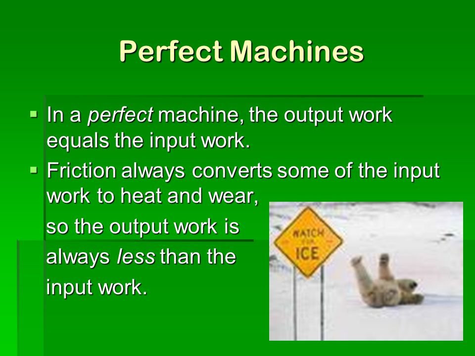 Perfect Machines In a perfect machine, the output work equals the input work. Friction always converts some of the input work to heat and wear,