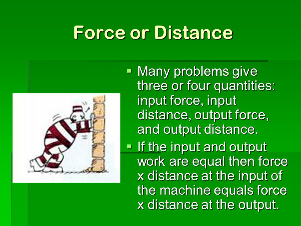 Force or Distance Many problems give three or four quantities: input force, input distance, output force, and output distance.