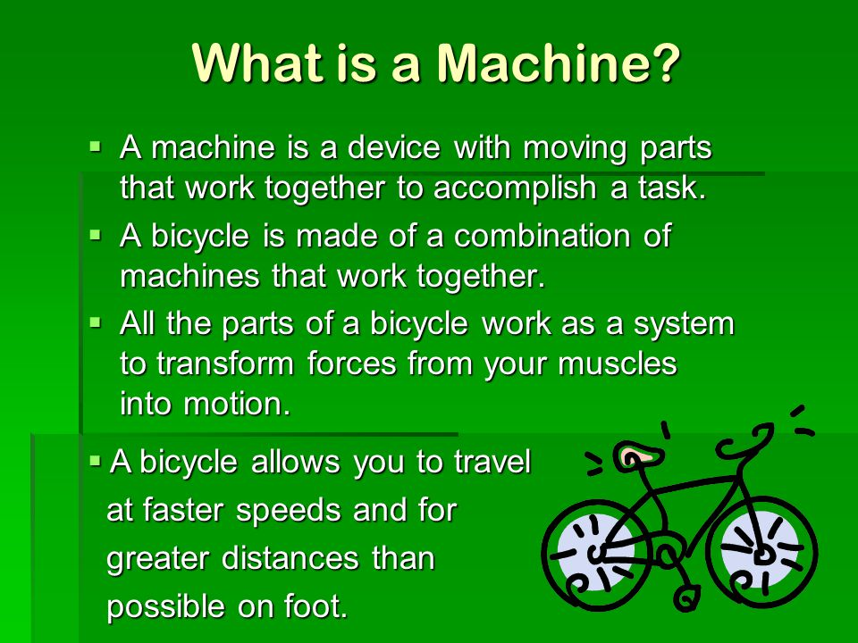 What is a Machine A machine is a device with moving parts that work together to accomplish a task.