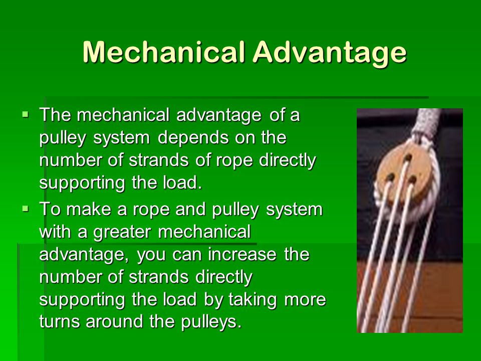 Mechanical Advantage The mechanical advantage of a pulley system depends on the number of strands of rope directly supporting the load.