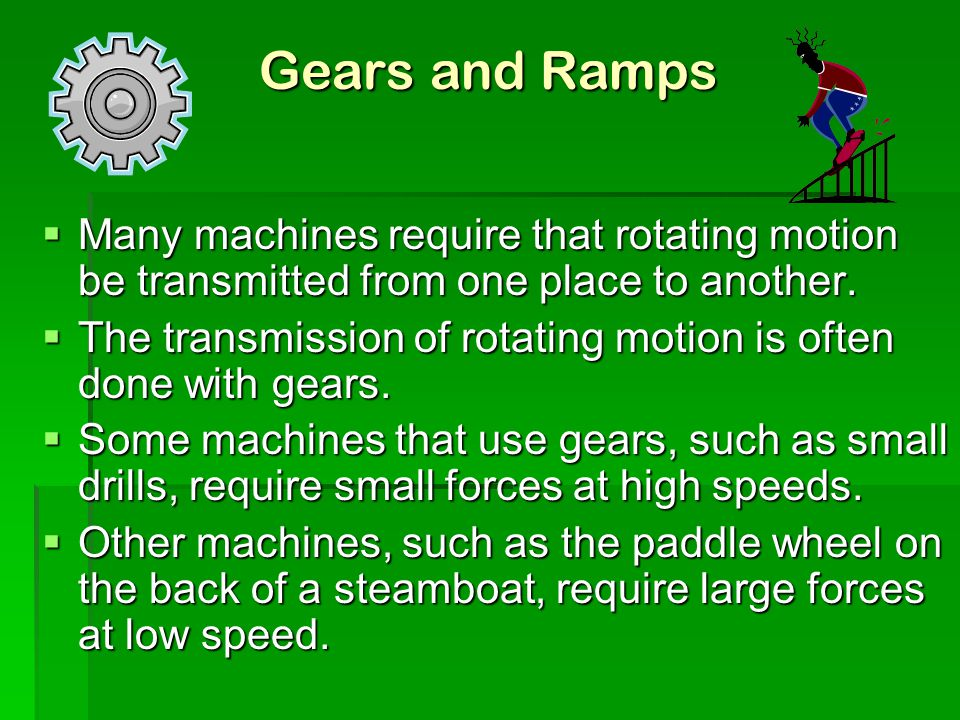 Gears and Ramps Many machines require that rotating motion be transmitted from one place to another.