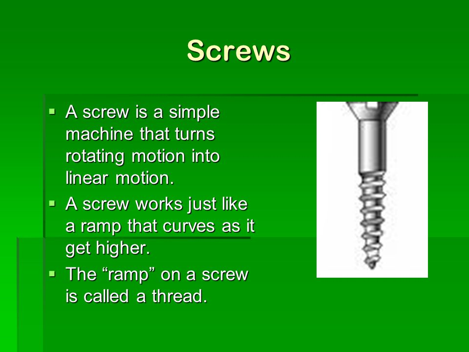 Screws A screw is a simple machine that turns rotating motion into linear motion. A screw works just like a ramp that curves as it get higher.