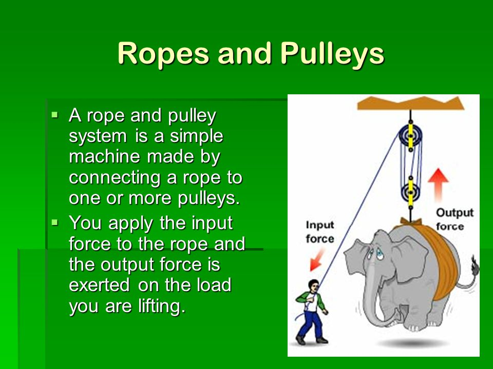 Ropes and Pulleys A rope and pulley system is a simple machine made by connecting a rope to one or more pulleys.