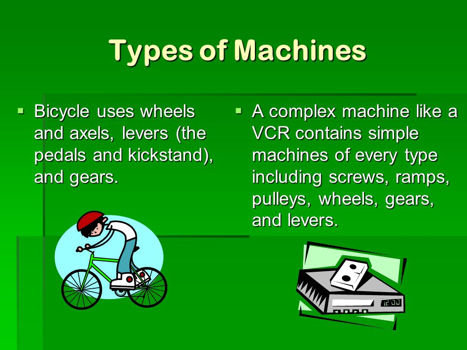 Types of Machines Bicycle uses wheels and axels, levers (the pedals and kickstand), and gears.