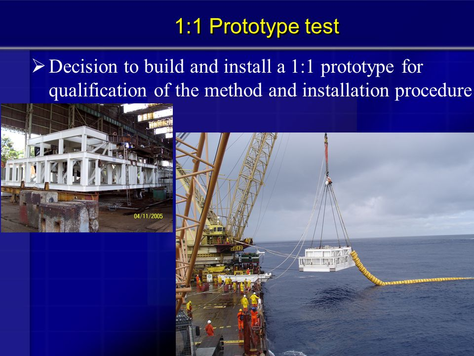 1:1 Prototype test Decision to build and install a 1:1 prototype for qualification of the method and installation procedure.