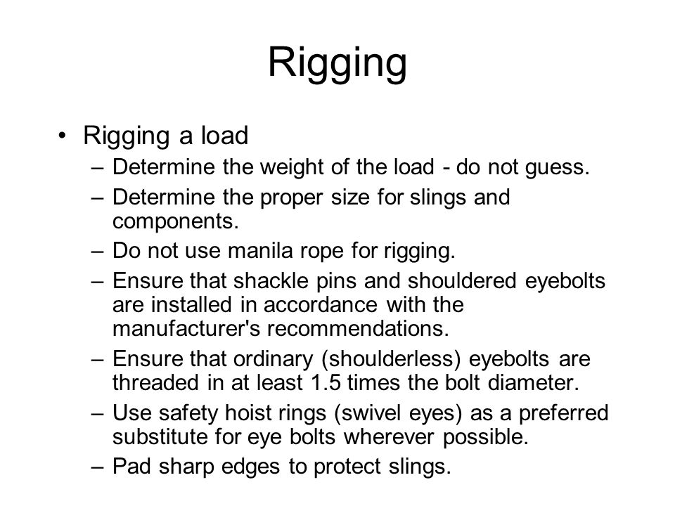 4/14/2017 Rigging. Rigging a load. Determine the weight of the load - do not guess. Determine the proper size for slings and components.