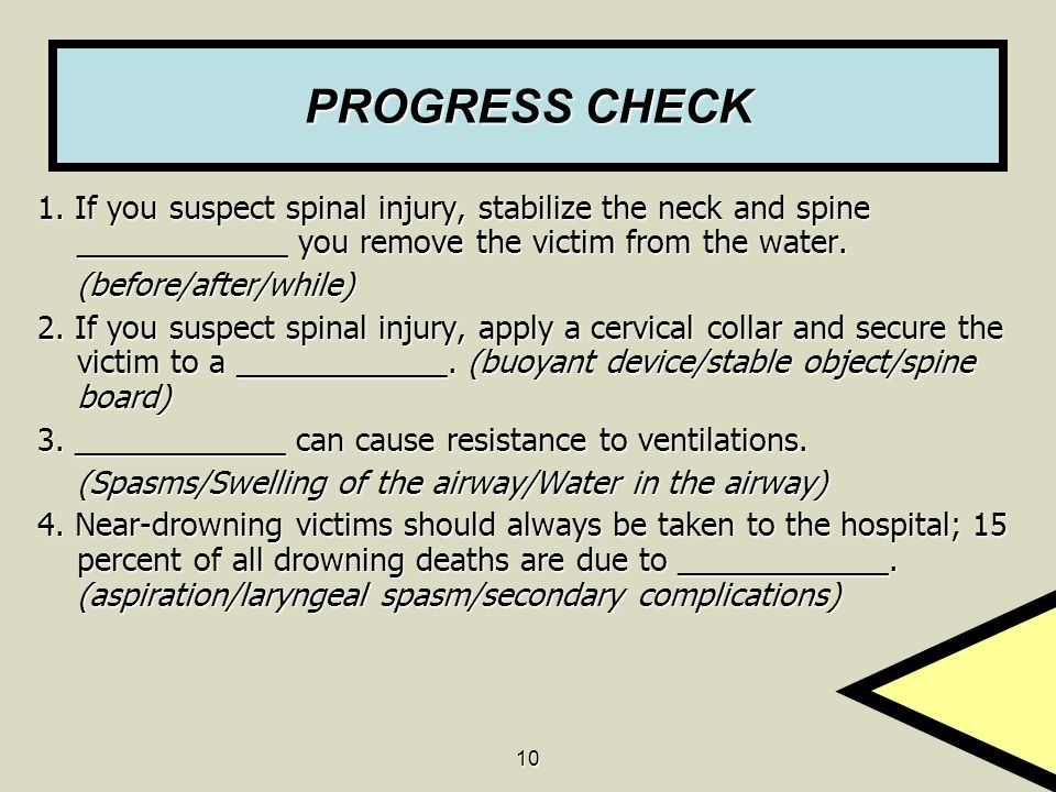 PROGRESS CHECK 1. If you suspect spinal injury, stabilize the neck and spine ____________ you remove the victim from the water.