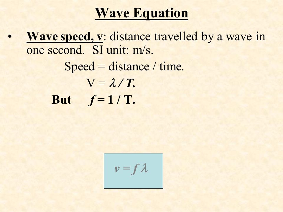 Wave Equation Wave speed, v: distance travelled by a wave in one second. SI unit: m/s. Speed = distance / time.