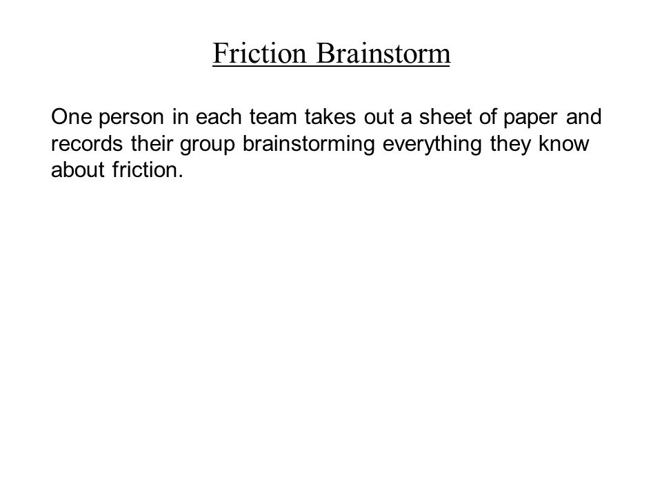 Friction Brainstorm One person in each team takes out a sheet of paper and records their group brainstorming everything they know about friction.