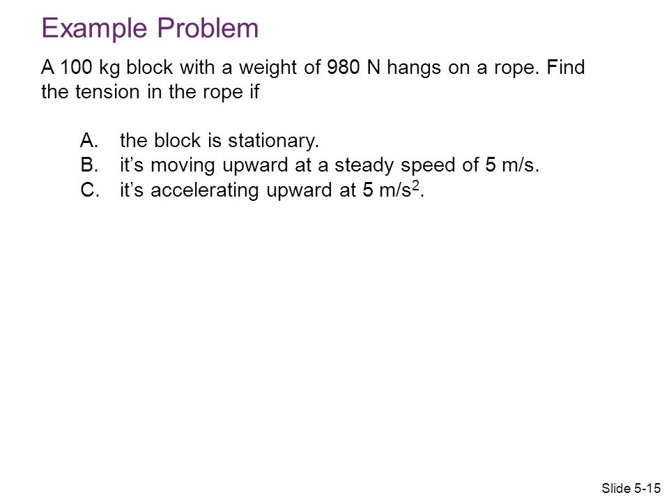 Example Problem A 100 kg block with a weight of 980 N hangs on a rope. Find the tension in the rope if.