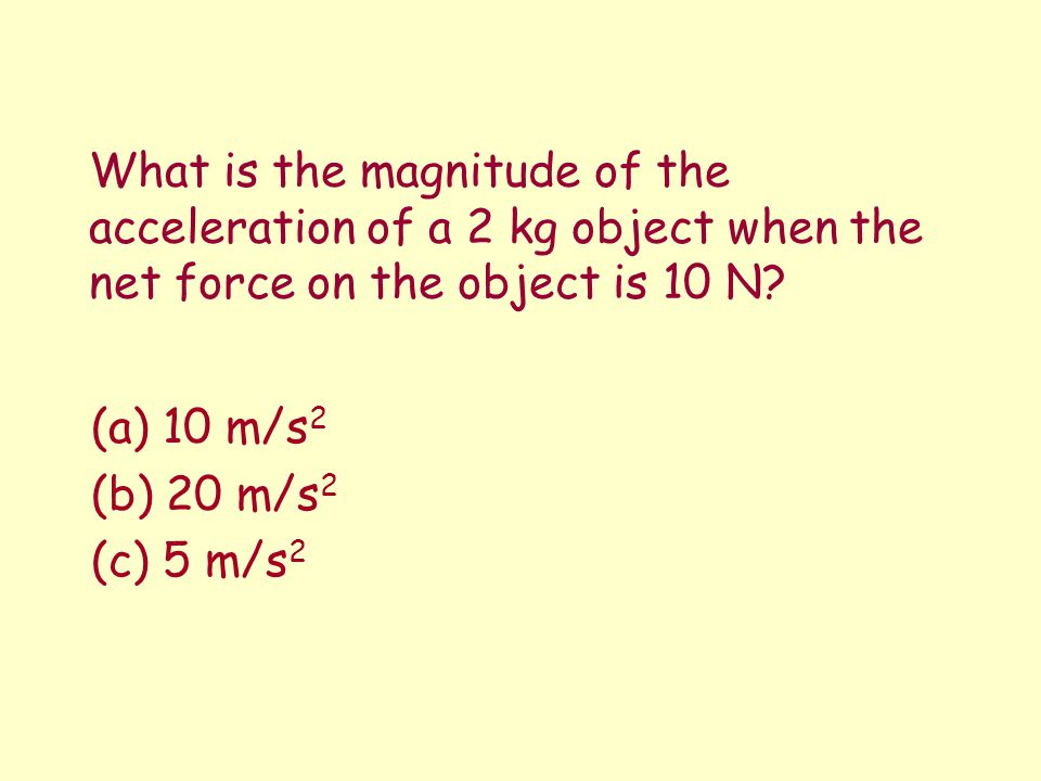 What is the magnitude of the acceleration of a 2 kg object when the net force on the object is 10 N