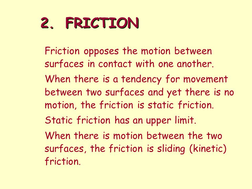 2. FRICTION Friction opposes the motion between surfaces in contact with one another.
