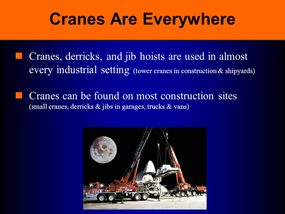 Cranes Are Everywhere Cranes, derricks, and jib hoists are used in almost every industrial setting (tower cranes in construction & shipyards)