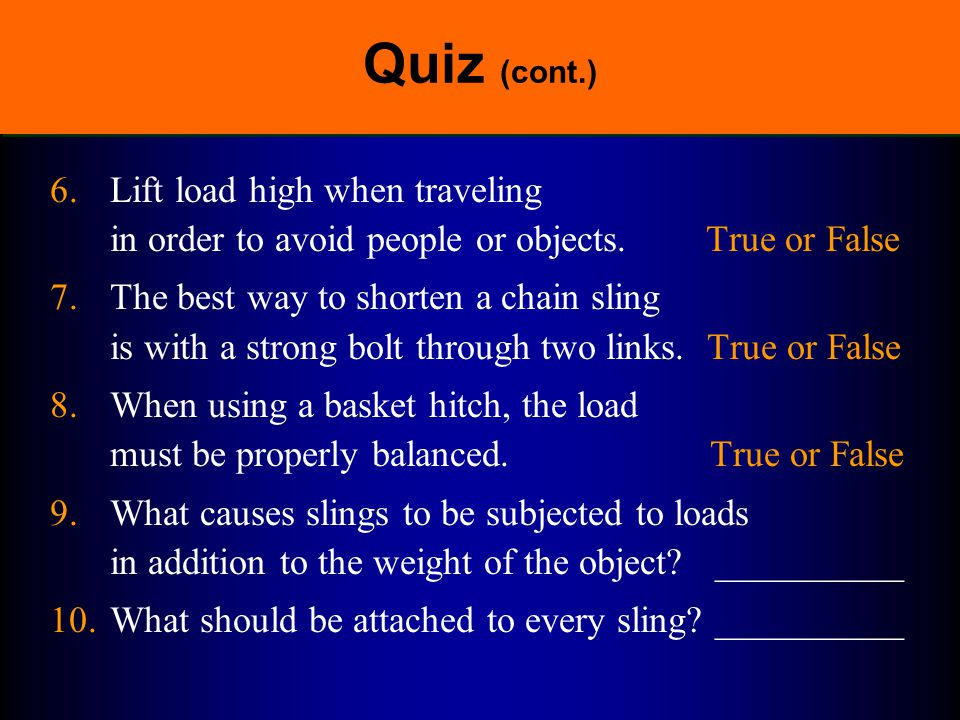 Quiz (cont.) 6. Lift load high when traveling in order to avoid people or objects. True or False.