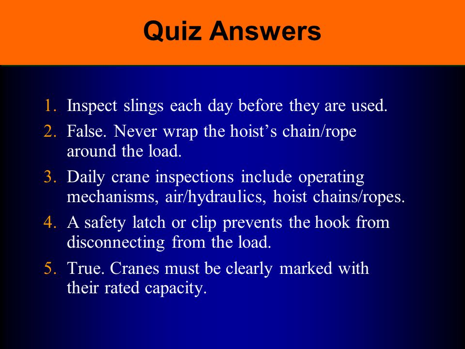 Quiz Answers 1. Inspect slings each day before they are used.