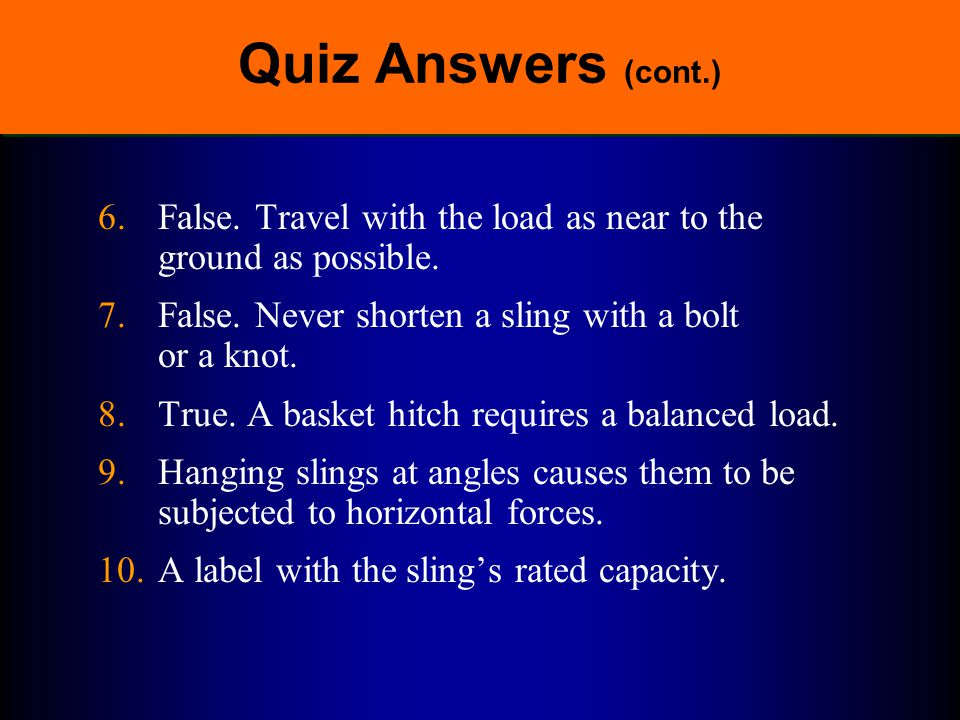 Quiz Answers (cont.) 6. False. Travel with the load as near to the ground as possible. 7. False. Never shorten a sling with a bolt or a knot.