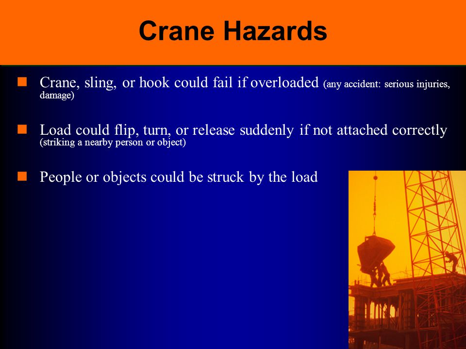 Crane Hazards Crane, sling, or hook could fail if overloaded (any accident: serious injuries, damage)