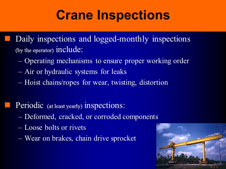 Crane Inspections Daily inspections and logged-monthly inspections (by the operator) include: