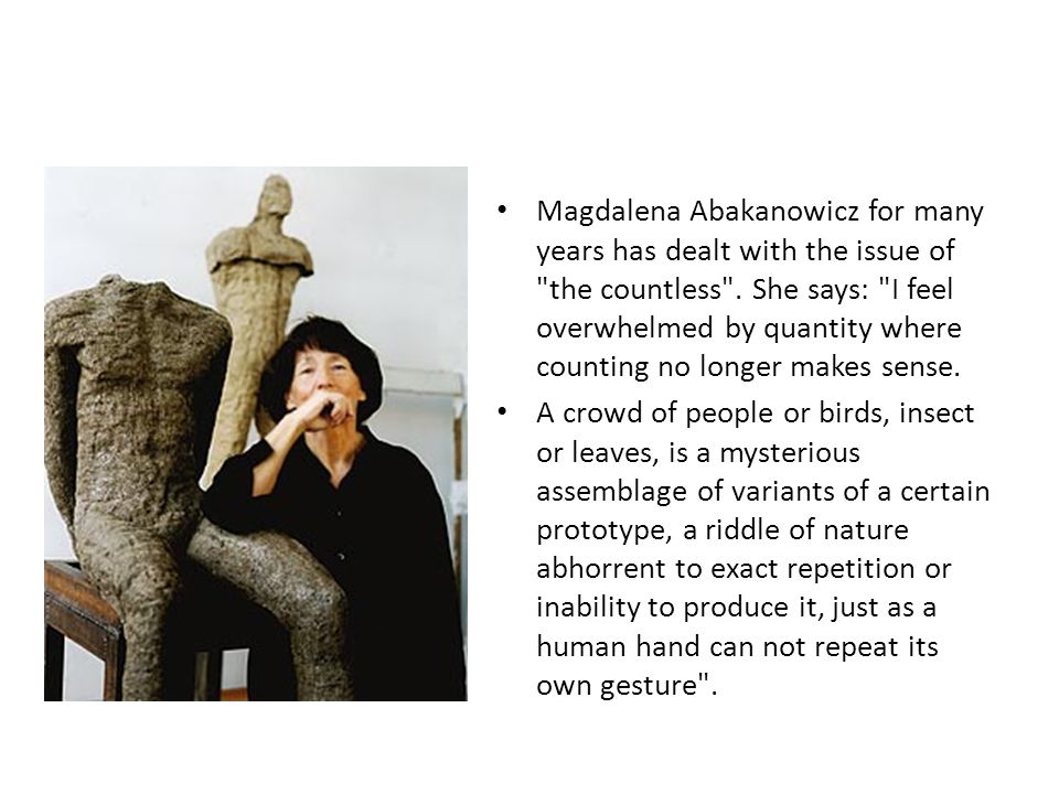 Magdalena Abakanowicz for many years has dealt with the issue of the countless . She says: I feel overwhelmed by quantity where counting no longer makes sense.