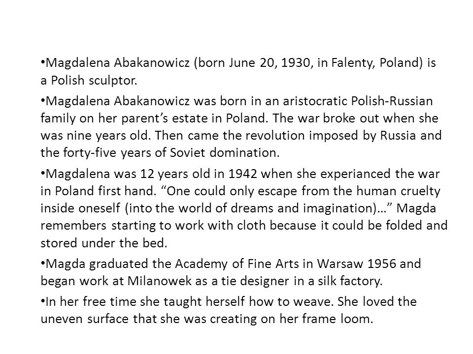 Magdalena Abakanowicz (born June 20, 1930, in Falenty, Poland) is a Polish sculptor.