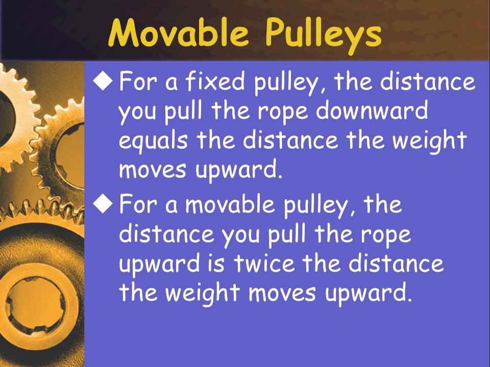 Movable Pulleys For a fixed pulley, the distance you pull the rope downward equals the distance the weight moves upward.