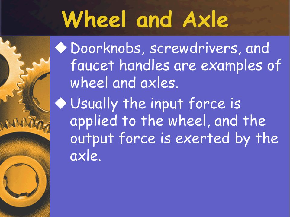 Wheel and Axle Doorknobs, screwdrivers, and faucet handles are examples of wheel and axles.