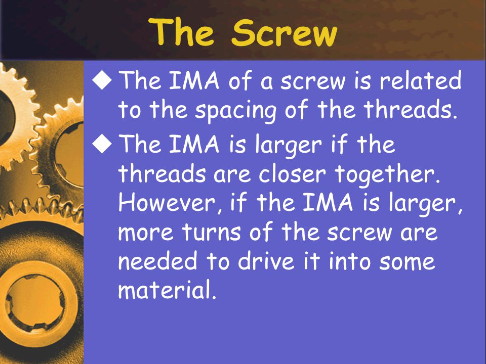 The Screw The IMA of a screw is related to the spacing of the threads.