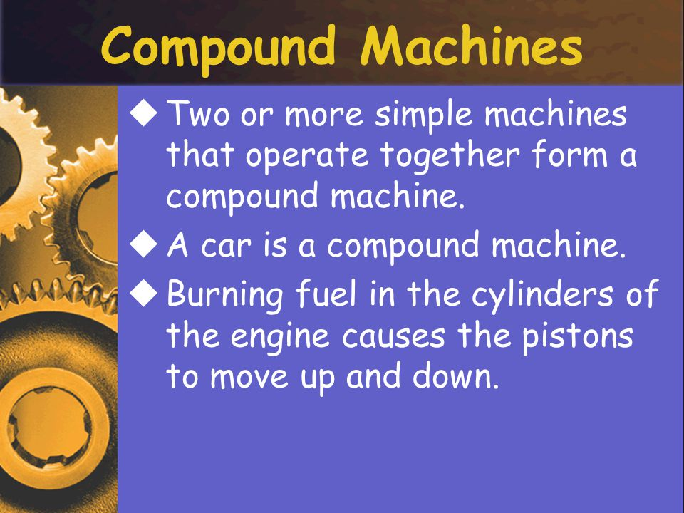 Compound Machines Two or more simple machines that operate together form a compound machine. A car is a compound machine.