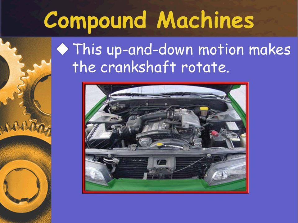 Compound Machines This up-and-down motion makes the crankshaft rotate.