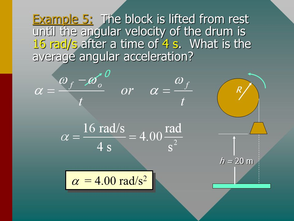 Example 5: The block is lifted from rest until the angular velocity of the drum is 16 rad/s after a time of 4 s. What is the average angular acceleration