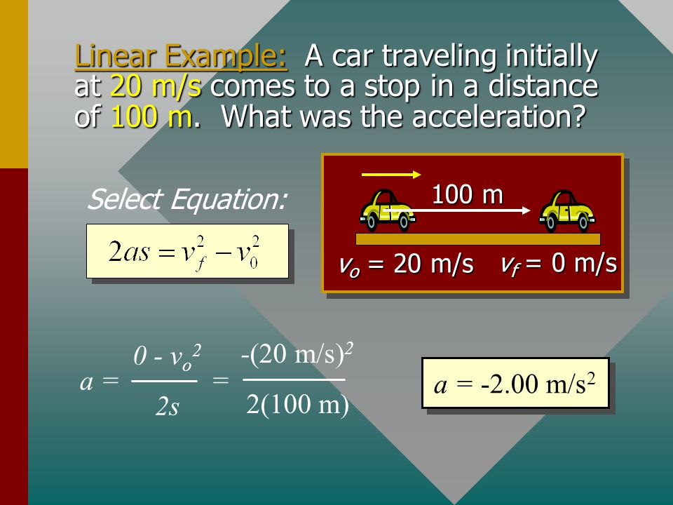 Linear Example: A car traveling initially at 20 m/s comes to a stop in a distance of 100 m. What was the acceleration