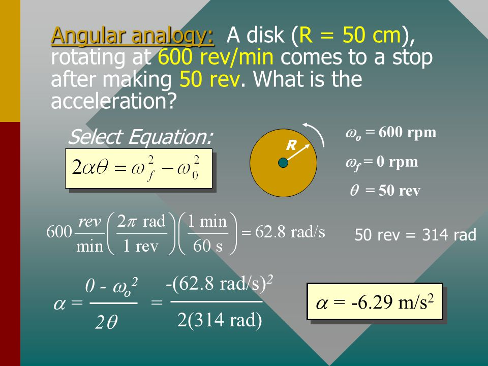 Angular analogy: A disk (R = 50 cm), rotating at 600 rev/min comes to a stop after making 50 rev. What is the acceleration