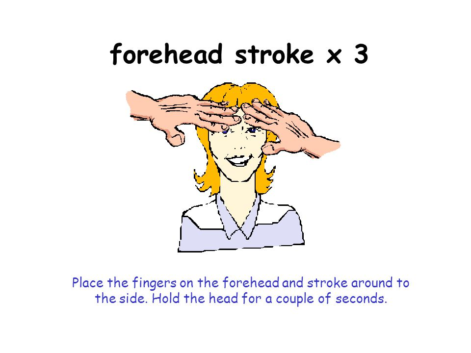 forehead stroke x 3 Place the fingers on the forehead and stroke around to the side.
