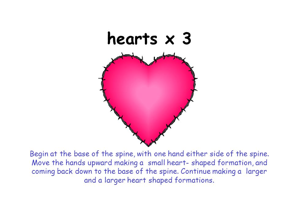 hearts x 3 Begin at the base of the spine, with one hand either side of the spine.