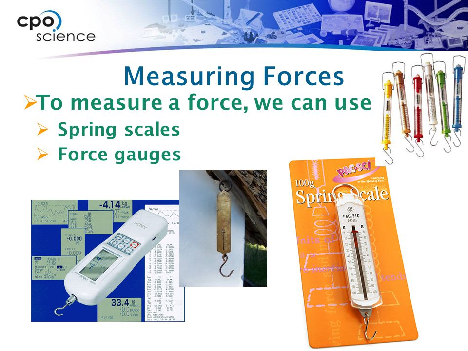 Measuring Forces To measure a force, we can use Spring scales
