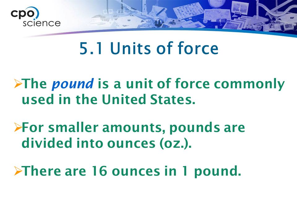 5.1 Units of force The pound is a unit of force commonly used in the United States. For smaller amounts, pounds are divided into ounces (oz.).