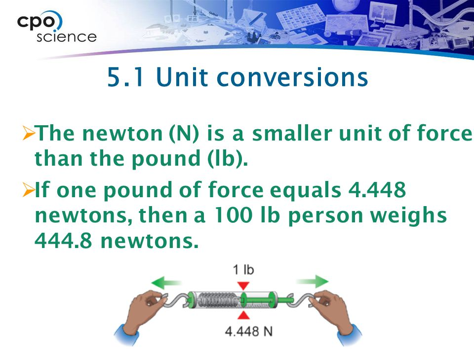 5.1 Unit conversions The newton (N) is a smaller unit of force than the pound (lb).