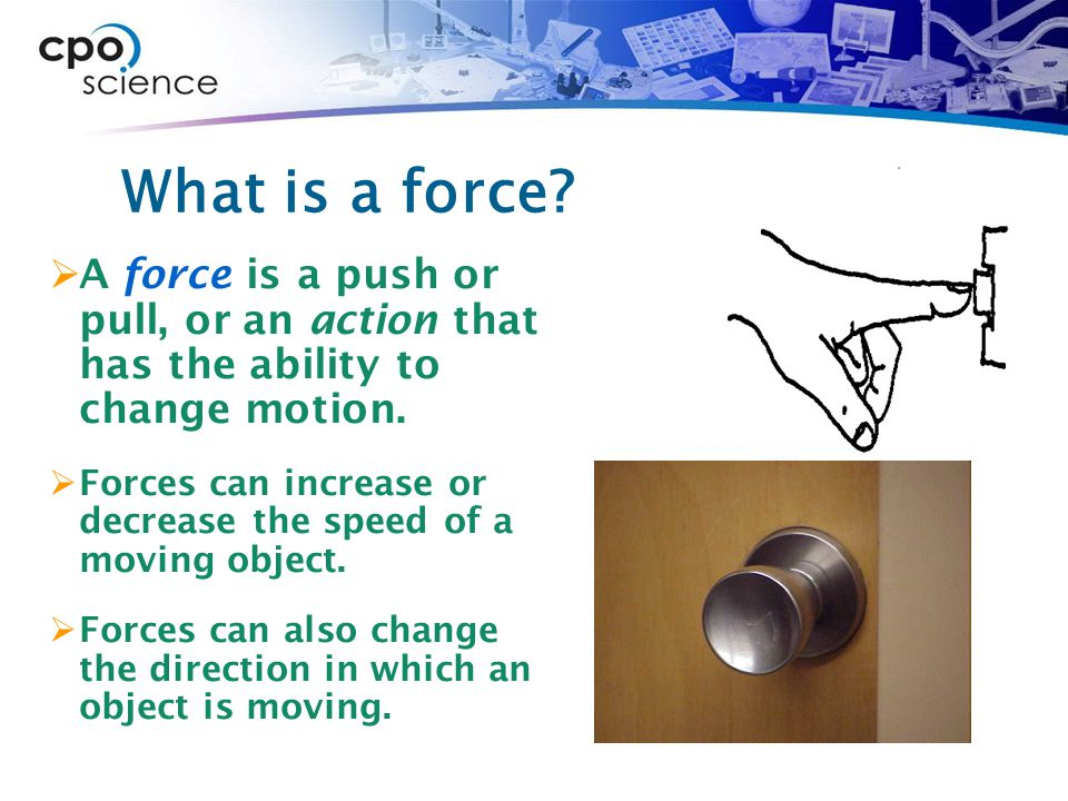 What is a force A force is a push or pull, or an action that has the ability to change motion.