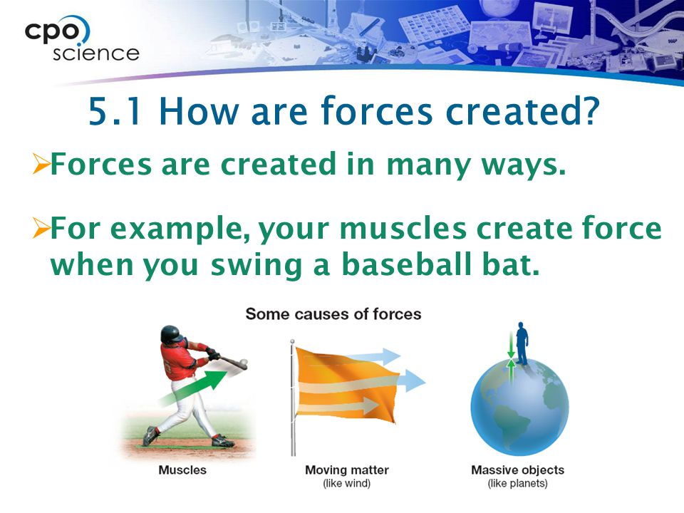 5.1 How are forces created Forces are created in many ways.