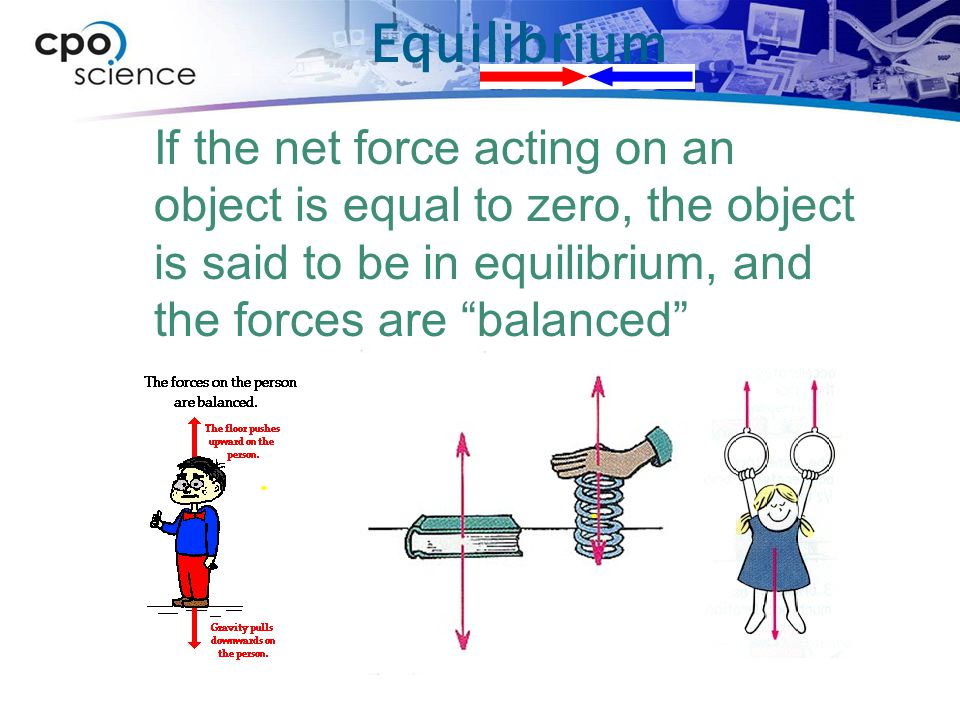Equilibrium If the net force acting on an object is equal to zero, the object is said to be in equilibrium, and the forces are balanced