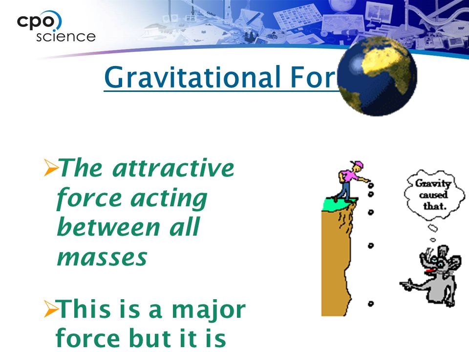 Gravitational Force The attractive force acting between all masses