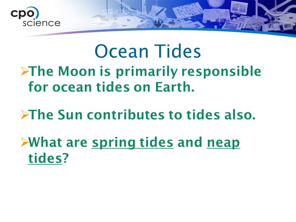 Ocean Tides The Moon is primarily responsible for ocean tides on Earth. The Sun contributes to tides also.