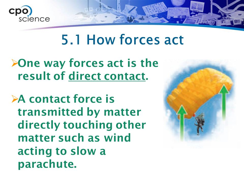 5.1 How forces act One way forces act is the result of direct contact.