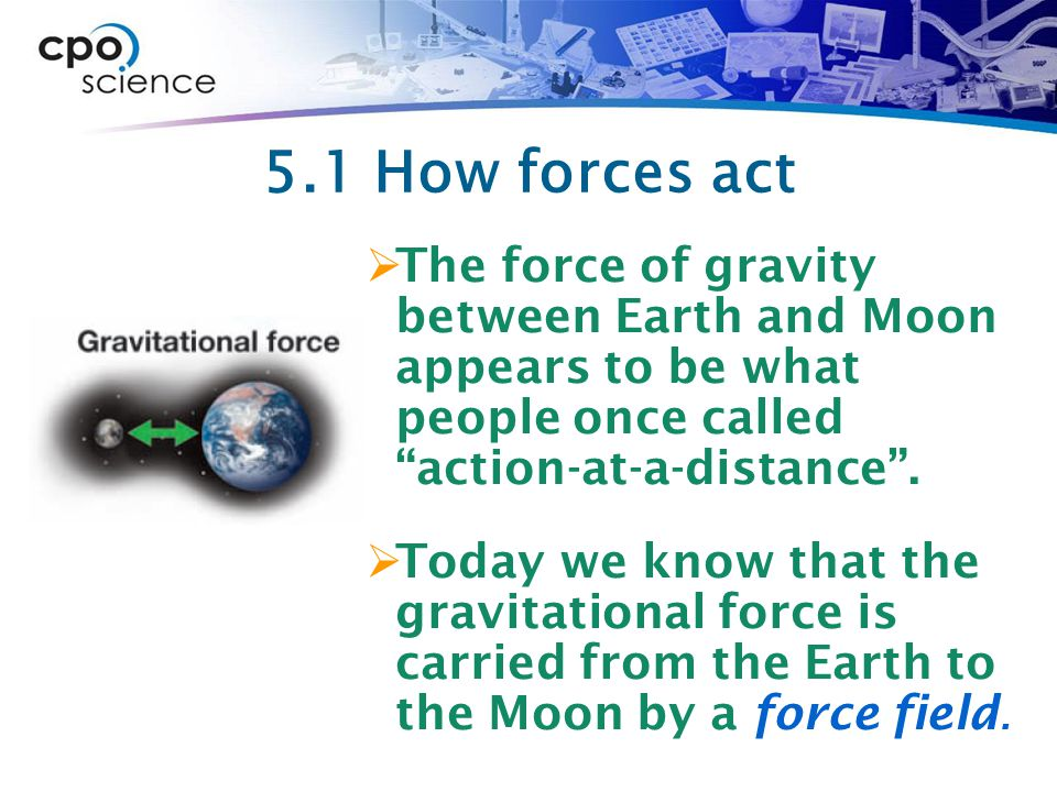 5.1 How forces act The force of gravity between Earth and Moon appears to be what people once called action-at-a-distance .
