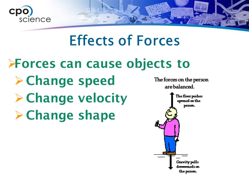 Effects of Forces Forces can cause objects to Change speed