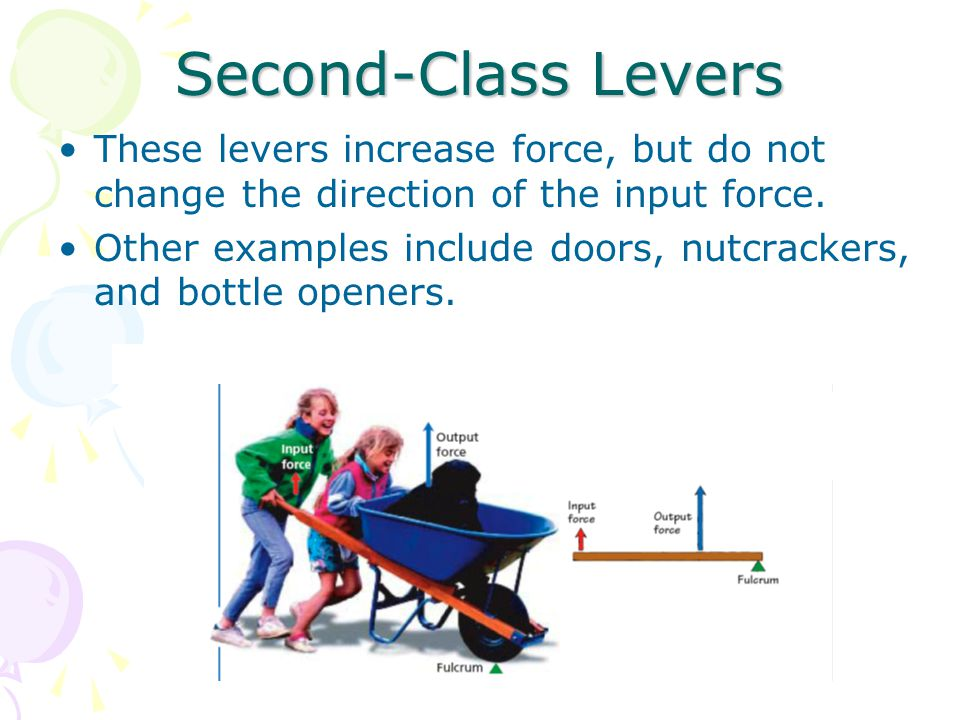 Second-Class Levers These levers increase force, but do not change the direction of the input force.