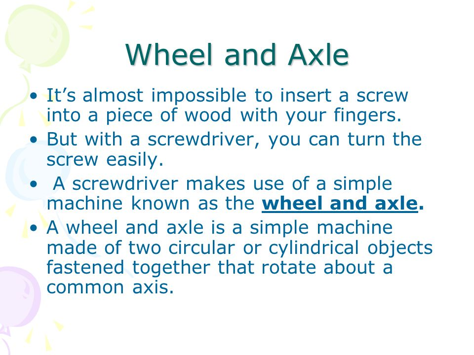 Wheel and Axle It's almost impossible to insert a screw into a piece of wood with your fingers.